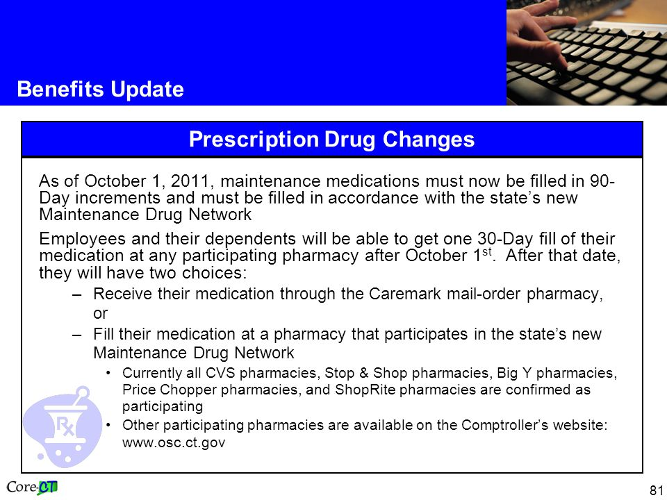 81 Benefits Update Prescription Drug Changes As of October 1, 2011, maintenance medications must now be filled in 90- Day increments and must be filled in accordance with the state's new Maintenance Drug Network Employees and their dependents will be able to get one 30-Day fill of their medication at any participating pharmacy after October 1 st.