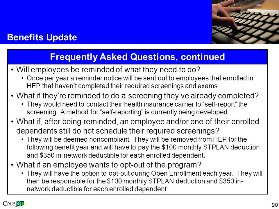 90 Benefits Update Frequently Asked Questions, continued Will employees be reminded of what they need to do.