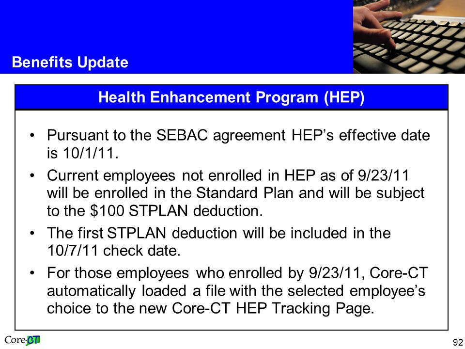 92 Benefits Update Health Enhancement Program (HEP) Pursuant to the SEBAC agreement HEP's effective date is 10/1/11.
