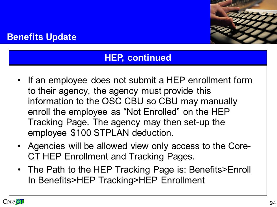 94 Benefits Update HEP, continued If an employee does not submit a HEP enrollment form to their agency, the agency must provide this information to the OSC CBU so CBU may manually enroll the employee as Not Enrolled on the HEP Tracking Page.