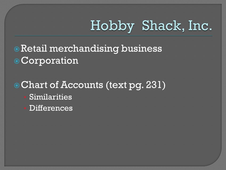  Retail merchandising business  Corporation  Chart of Accounts (text pg. 231) Similarities Differences