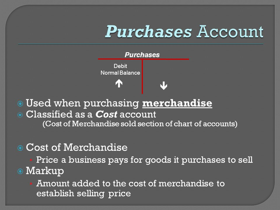  Used when purchasing merchandise  Classified as a Cost account (Cost of Merchandise sold section of chart of accounts)  Cost of Merchandise Price a business pays for goods it purchases to sell  Markup Amount added to the cost of merchandise to establish selling price Purchases Debit Normal Balance  