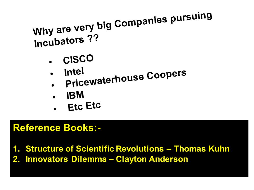 Why are very big Companies pursuing Incubators ?? CISCO Intel Pricewaterhouse Coopers IBM Etc Reference Books:- 1.Structure of Scientific Revolutions