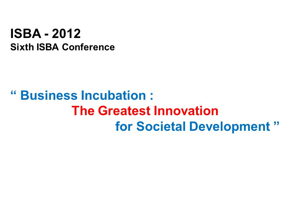 "ISBA - 2012 Sixth ISBA Conference "" Business Incubation : The Greatest Innovation for Societal Development """