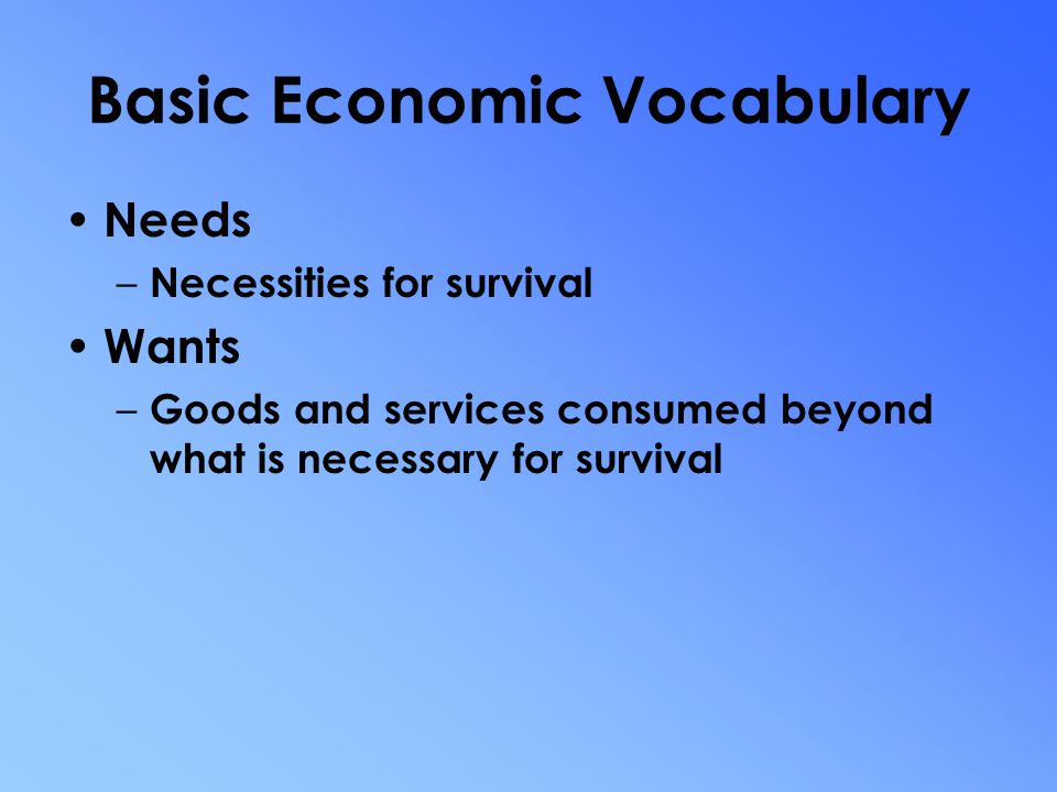 Basic Economic Vocabulary Economics – The study of choices people make to satisfy their needs and wants Microeconomics – The study of how individuals