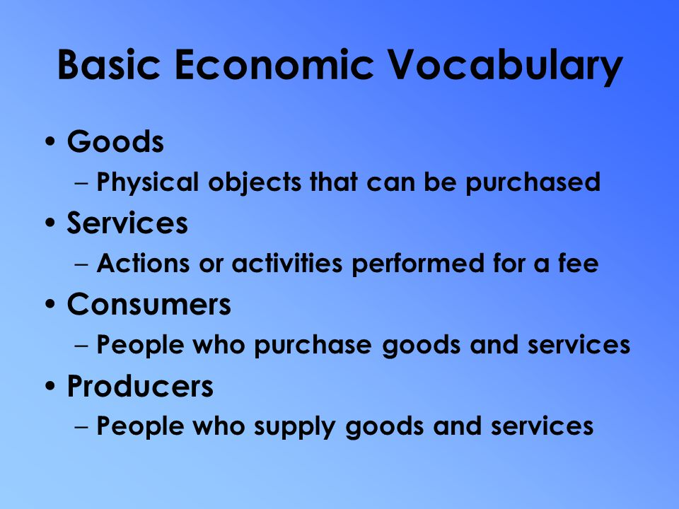 Basic Economic Vocabulary Needs – Necessities for survival Wants – Goods and services consumed beyond what is necessary for survival