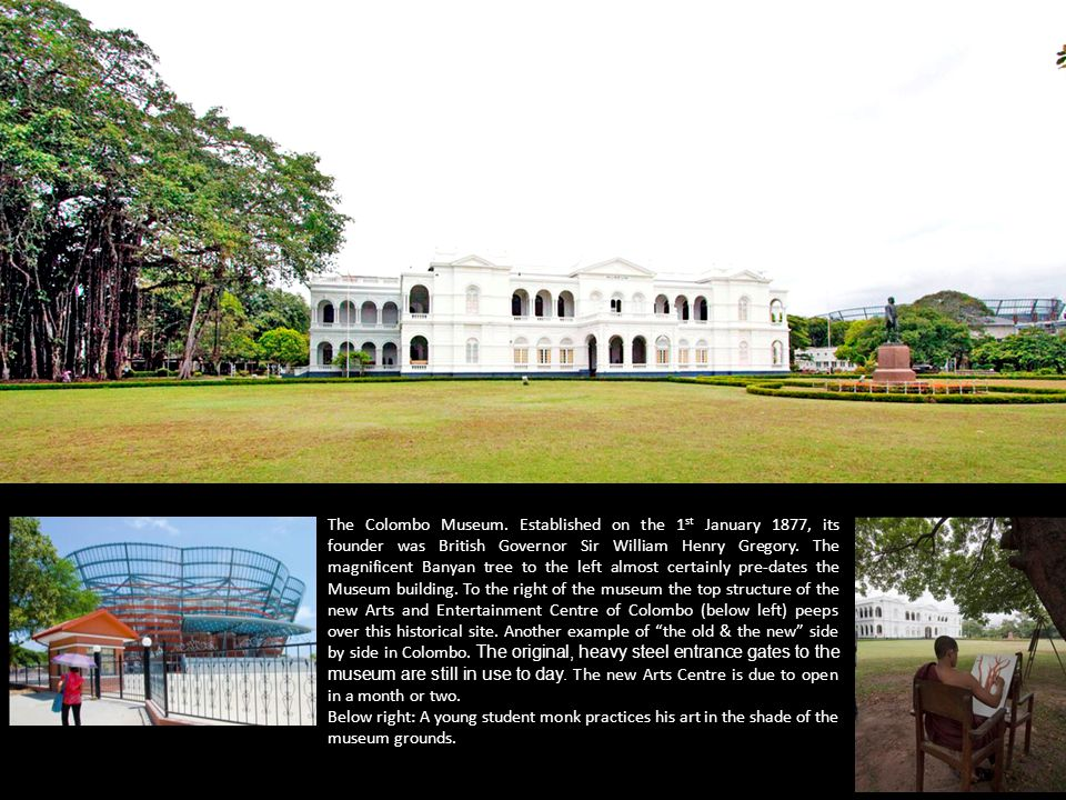 The Colombo Museum. Established on the 1 st January 1877, its founder was British Governor Sir William Henry Gregory. The magnificent Banyan tree to t