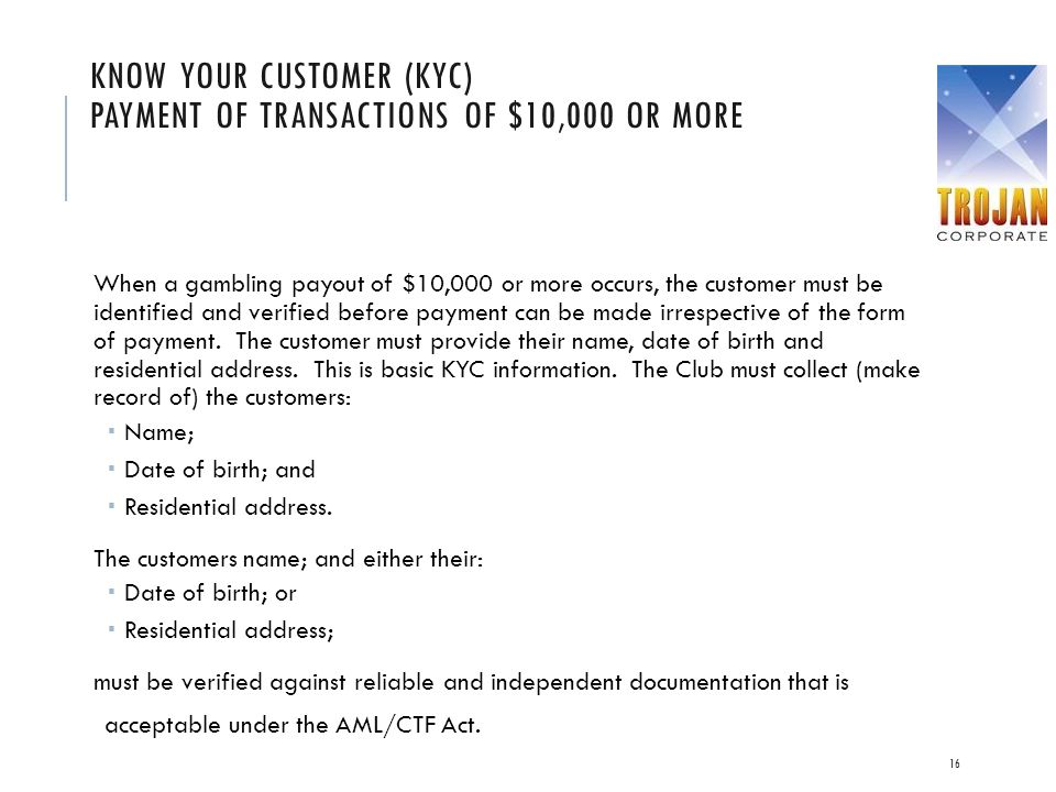 KNOW YOUR CUSTOMER (KYC) PAYMENT OF TRANSACTIONS OF $10,000 OR MORE When a gambling payout of $10,000 or more occurs, the customer must be identified