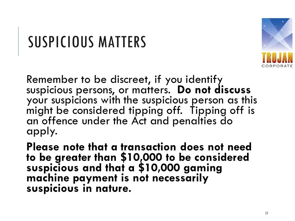 SUSPICIOUS MATTERS Remember to be discreet, if you identify suspicious persons, or matters. Do not discuss your suspicions with the suspicious person
