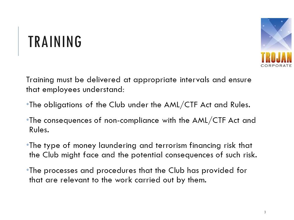 TRAINING Training must be delivered at appropriate intervals and ensure that employees understand: The obligations of the Club under the AML/CTF Act a