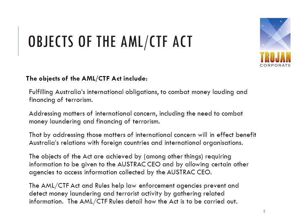 OBJECTS OF THE AML/CTF ACT The objects of the AML/CTF Act include: Fulfilling Australia's international obligations, to combat money lauding and finan
