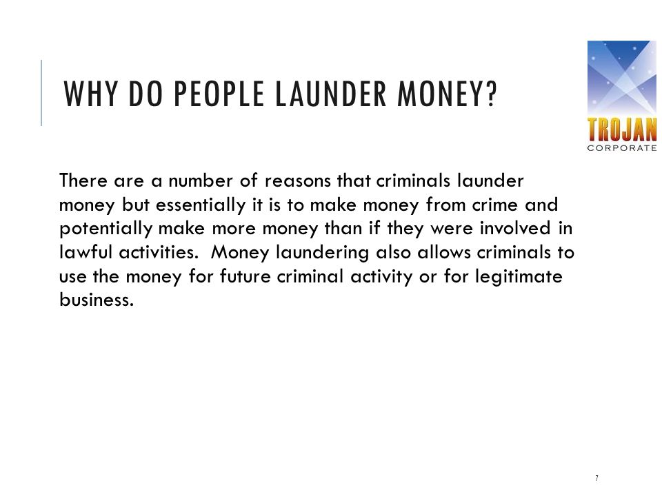WHY DO PEOPLE LAUNDER MONEY? There are a number of reasons that criminals launder money but essentially it is to make money from crime and potentially