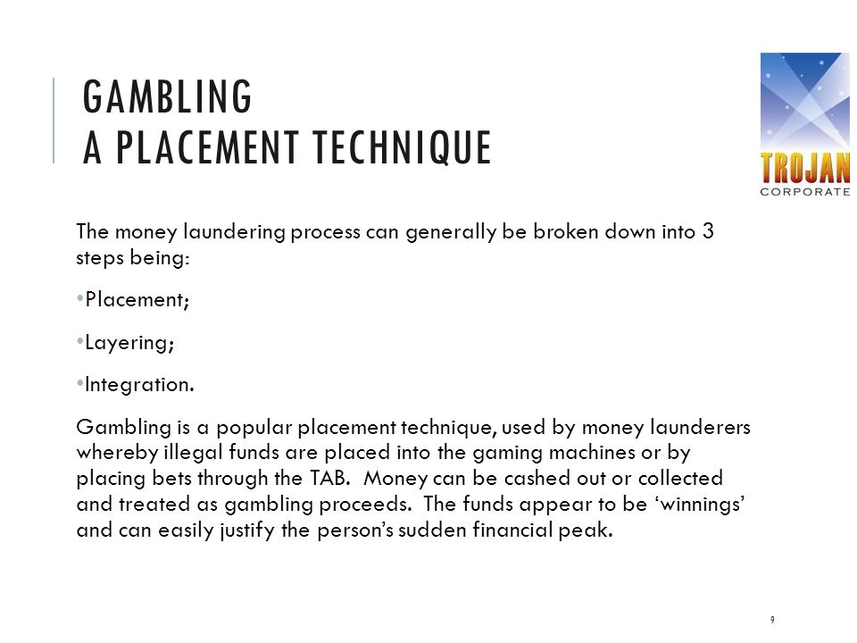 GAMBLING A PLACEMENT TECHNIQUE The money laundering process can generally be broken down into 3 steps being: Placement; Layering; Integration. Gamblin