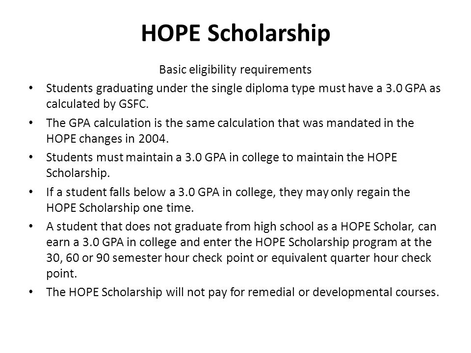 HOPE Scholarship Basic eligibility requirements Students graduating under the single diploma type must have a 3.0 GPA as calculated by GSFC.