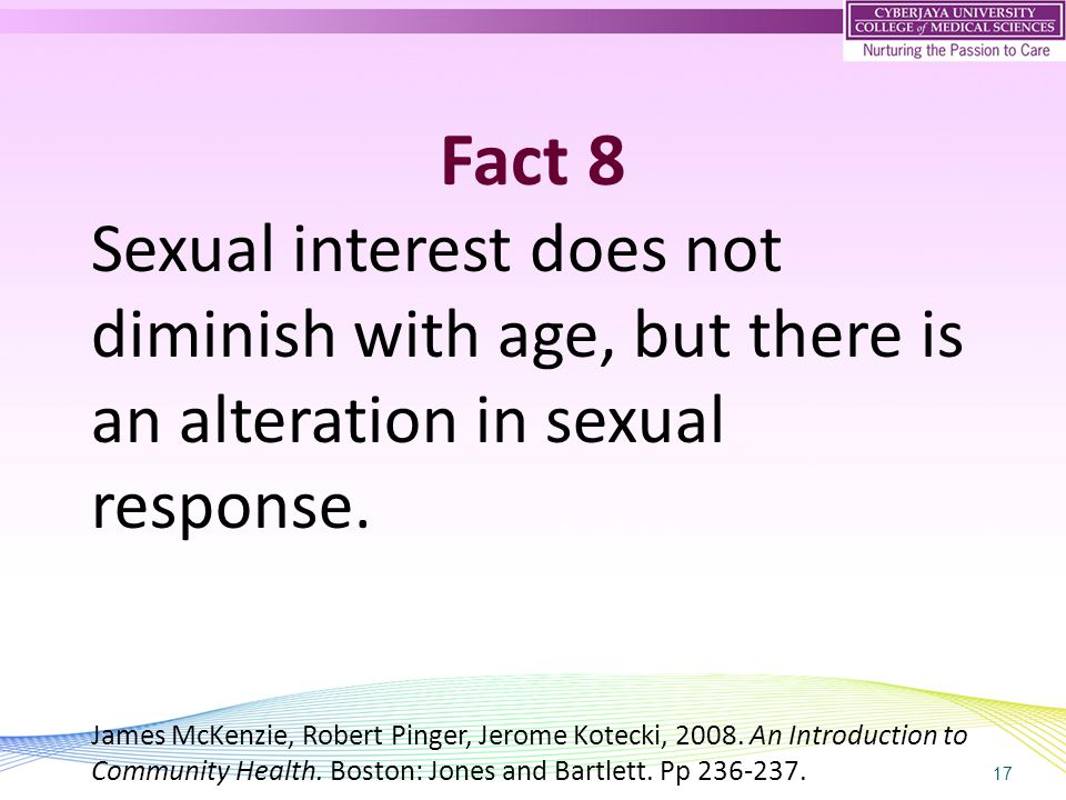 17 Fact 8 Sexual interest does not diminish with age, but there is an alteration in sexual response. James McKenzie, Robert Pinger, Jerome Kotecki, 20