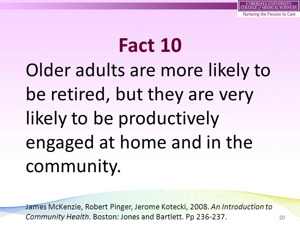 20 Fact 10 Older adults are more likely to be retired, but they are very likely to be productively engaged at home and in the community. James McKenzi