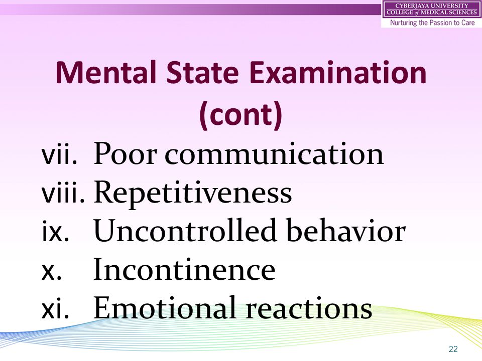 22 Mental State Examination (cont) vii. Poor communication viii. Repetitiveness ix. Uncontrolled behavior x. Incontinence xi. Emotional reactions