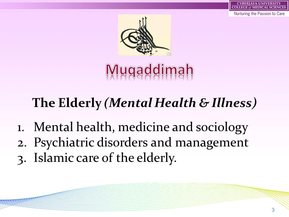 3 The Elderly (Mental Health & Illness) 1.Mental health, medicine and sociology 2.Psychiatric disorders and management 3.Islamic care of the elderly.