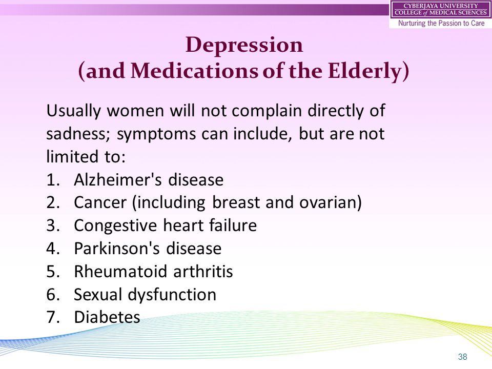 38 Depression (and Medications of the Elderly) Usually women will not complain directly of sadness; symptoms can include, but are not limited to: 1.Al