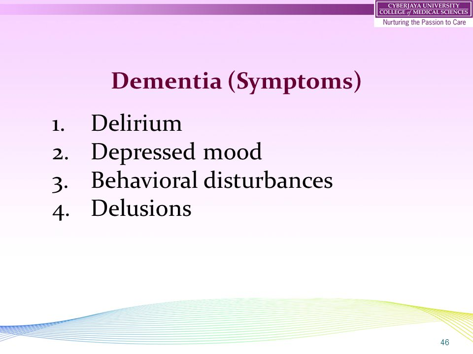 46 Dementia (Symptoms) 1.Delirium 2.Depressed mood 3.Behavioral disturbances 4.Delusions
