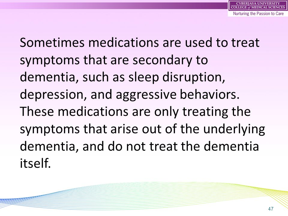 47 Sometimes medications are used to treat symptoms that are secondary to dementia, such as sleep disruption, depression, and aggressive behaviors. Th