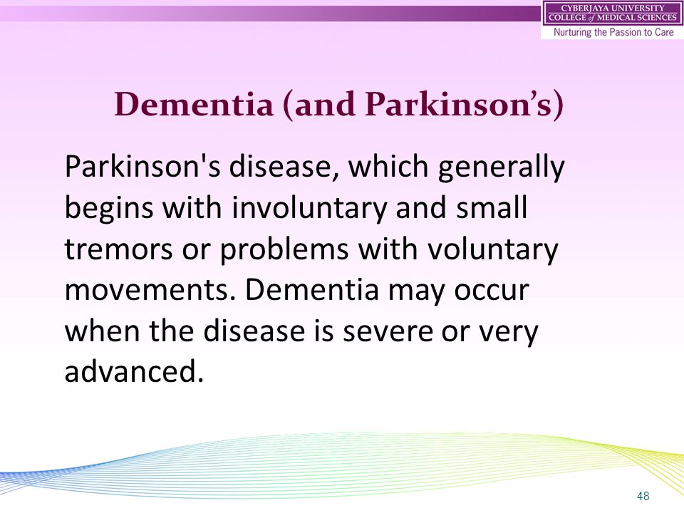 48 Dementia (and Parkinson's) Parkinson's disease, which generally begins with involuntary and small tremors or problems with voluntary movements. Dem
