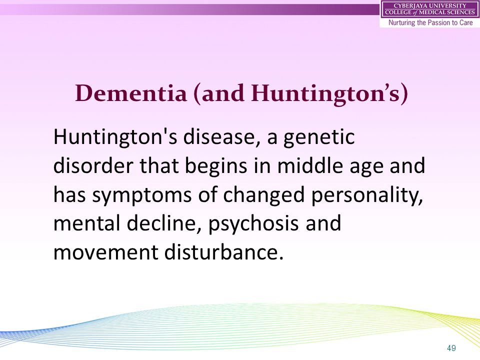 49 Dementia (and Huntington's) Huntington s disease, a genetic disorder that begins in middle age and has symptoms of changed personality, mental decline, psychosis and movement disturbance.