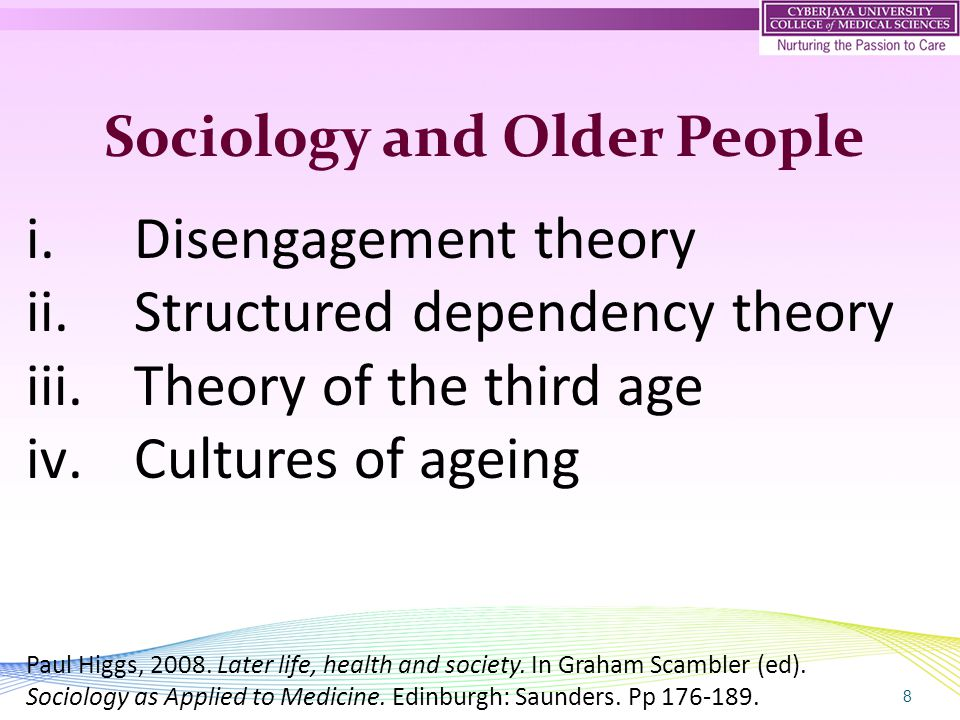 8 Sociology and Older People i.Disengagement theory ii.Structured dependency theory iii.Theory of the third age iv.Cultures of ageing Paul Higgs, 2008