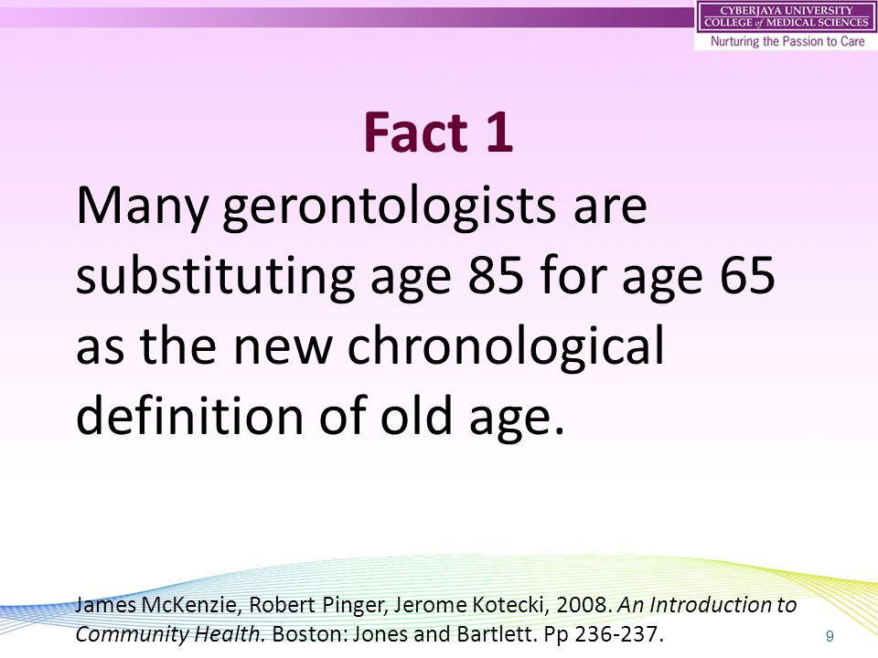 9 Fact 1 Many gerontologists are substituting age 85 for age 65 as the new chronological definition of old age. James McKenzie, Robert Pinger, Jerome