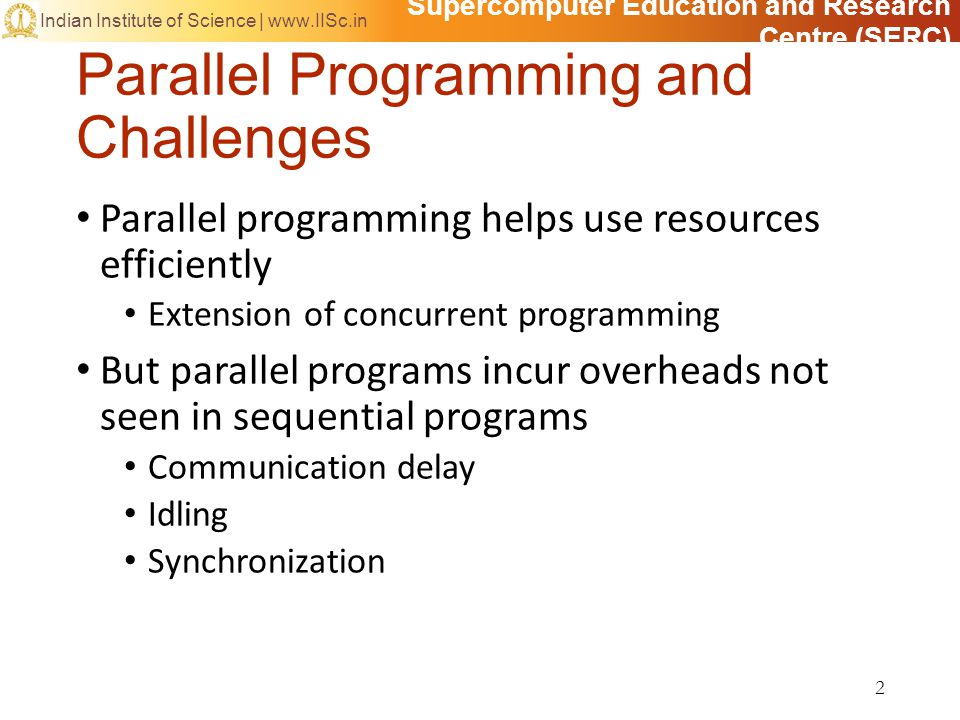 Supercomputer Education and Research Centre (SERC) Indian Institute of Science | www.IISc.in Parallelizing a Program Given a sequential program/algorithm, how to go about producing a parallel version Four steps in program parallelization 1.Decomposition Identifying parallel tasks with large extent of possible concurrent activity; splitting the problem into tasks 2.Assignment Grouping the tasks into processes with best load balancing 3.Orchestration Reducing synchronization and communication costs 4.Mapping Mapping of processes to processors (if possible) 13
