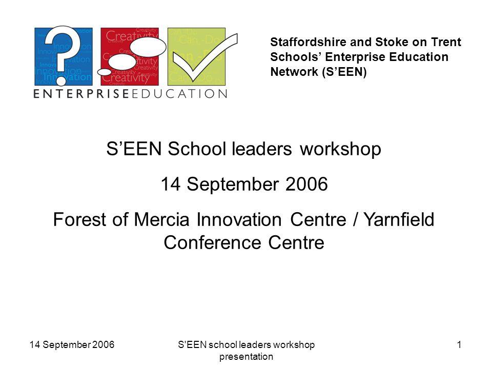 14 September 2006S EEN school leaders workshop presentation 1 Staffordshire and Stoke on Trent Schools' Enterprise Education Network (S'EEN) S'EEN School leaders workshop 14 September 2006 Forest of Mercia Innovation Centre / Yarnfield Conference Centre
