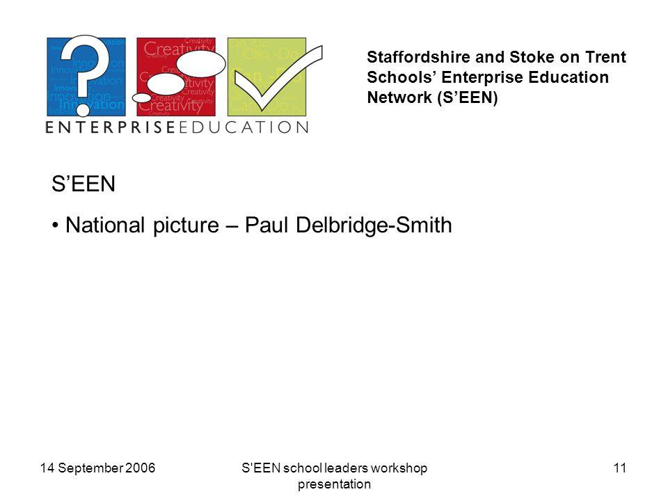 14 September 2006S EEN school leaders workshop presentation 11 Staffordshire and Stoke on Trent Schools' Enterprise Education Network (S'EEN) S'EEN National picture – Paul Delbridge-Smith