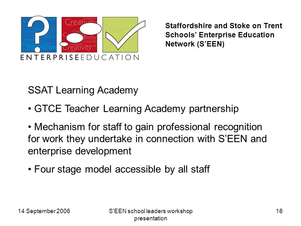 14 September 2006S EEN school leaders workshop presentation 16 Staffordshire and Stoke on Trent Schools' Enterprise Education Network (S'EEN) SSAT Learning Academy GTCE Teacher Learning Academy partnership Mechanism for staff to gain professional recognition for work they undertake in connection with S'EEN and enterprise development Four stage model accessible by all staff