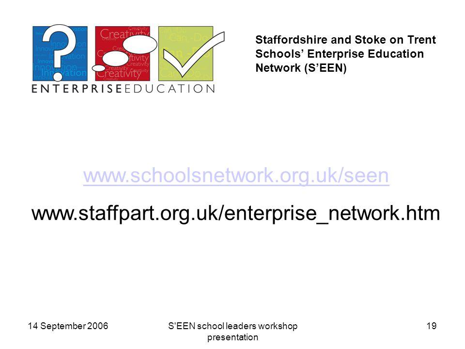 14 September 2006S EEN school leaders workshop presentation 19 Staffordshire and Stoke on Trent Schools' Enterprise Education Network (S'EEN) www.schoolsnetwork.org.uk/seen www.staffpart.org.uk/enterprise_network.htm