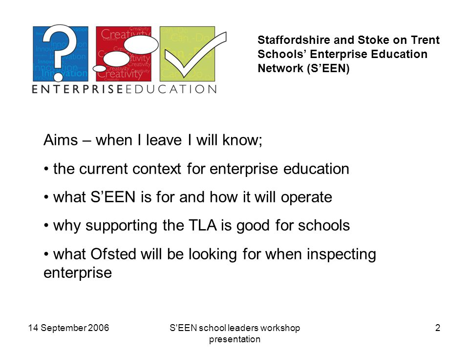 14 September 2006S EEN school leaders workshop presentation 2 Staffordshire and Stoke on Trent Schools' Enterprise Education Network (S'EEN) Aims – when I leave I will know; the current context for enterprise education what S'EEN is for and how it will operate why supporting the TLA is good for schools what Ofsted will be looking for when inspecting enterprise
