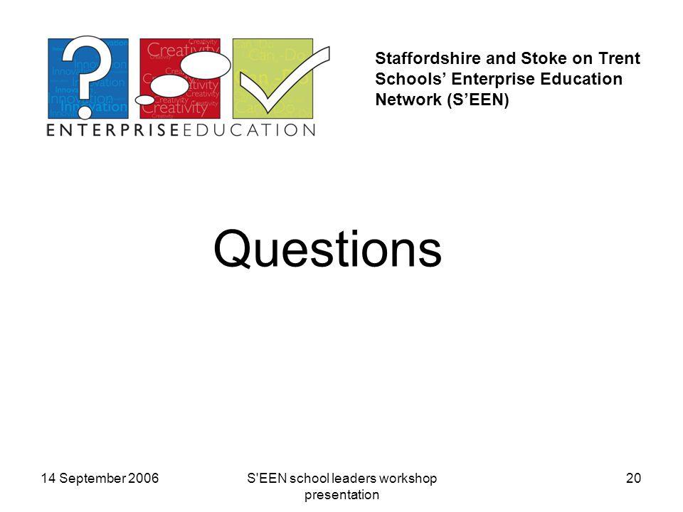 14 September 2006S EEN school leaders workshop presentation 20 Staffordshire and Stoke on Trent Schools' Enterprise Education Network (S'EEN) Questions