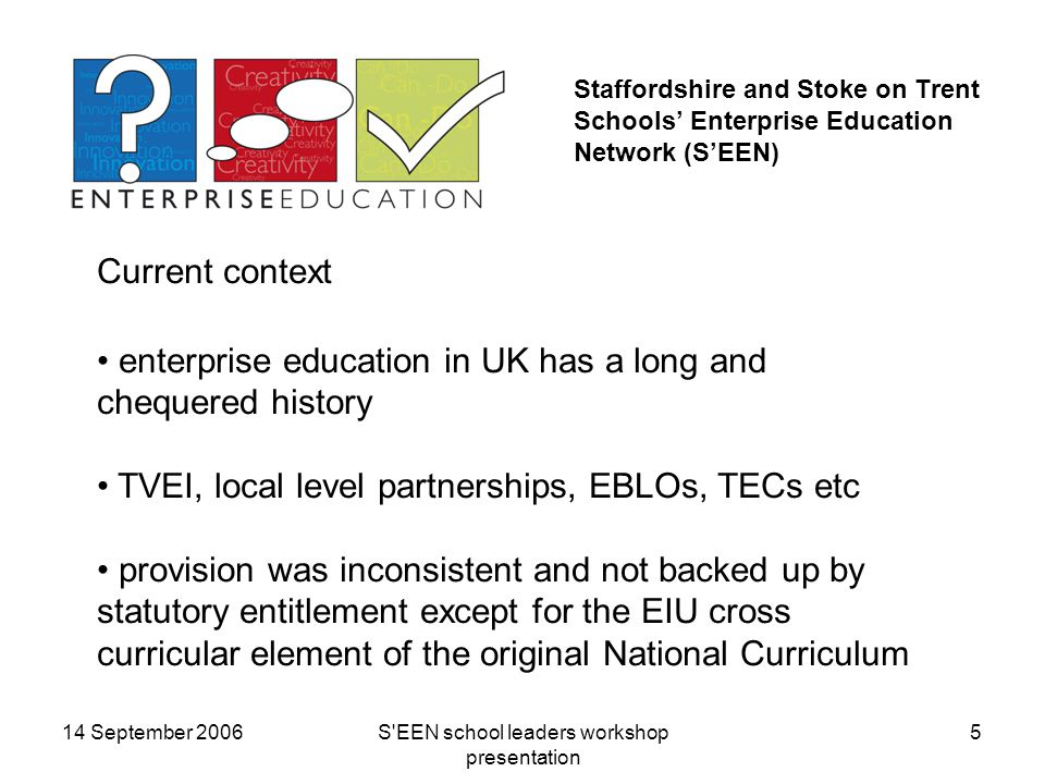 14 September 2006S EEN school leaders workshop presentation 5 Staffordshire and Stoke on Trent Schools' Enterprise Education Network (S'EEN) Current context enterprise education in UK has a long and chequered history TVEI, local level partnerships, EBLOs, TECs etc provision was inconsistent and not backed up by statutory entitlement except for the EIU cross curricular element of the original National Curriculum