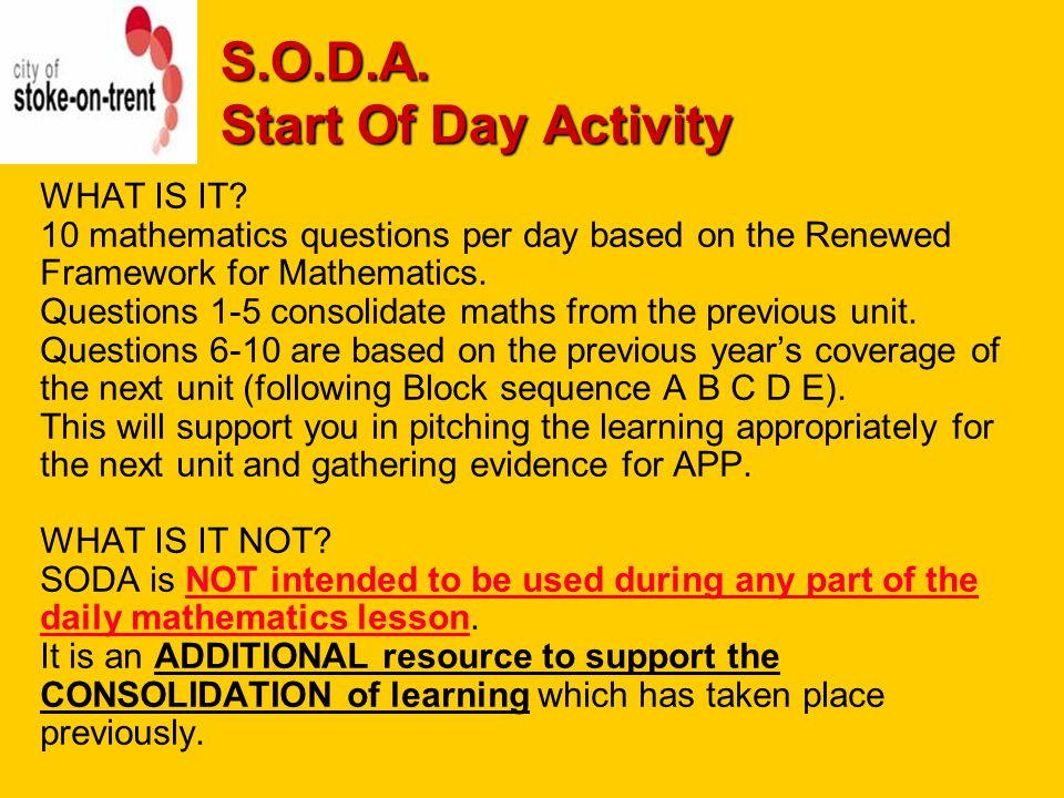 S.O.D.A. Start Of Day Activity WHAT IS IT? 10 mathematics questions per day based on the Renewed Framework for Mathematics. Questions 1-5 consolidate