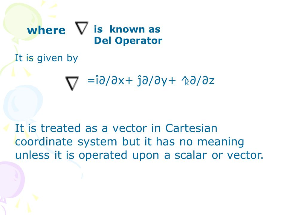 where is known as Del Operator It is treated as a vector in Cartesian coordinate system but it has no meaning unless it is operated upon a scalar or vector.