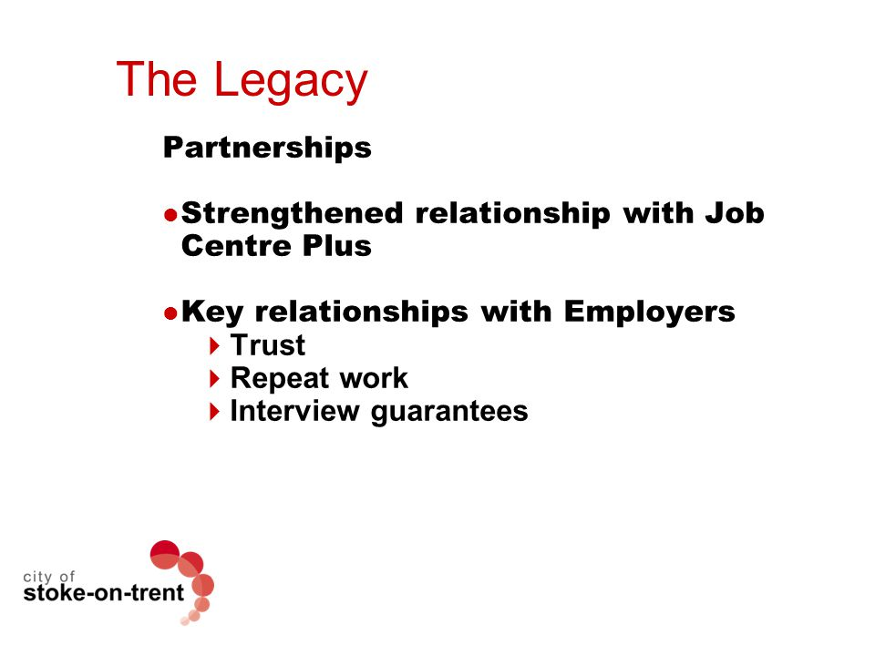 The Legacy Partnerships Strengthened relationship with Job Centre Plus Key relationships with Employers  Trust  Repeat work  Interview guarantees