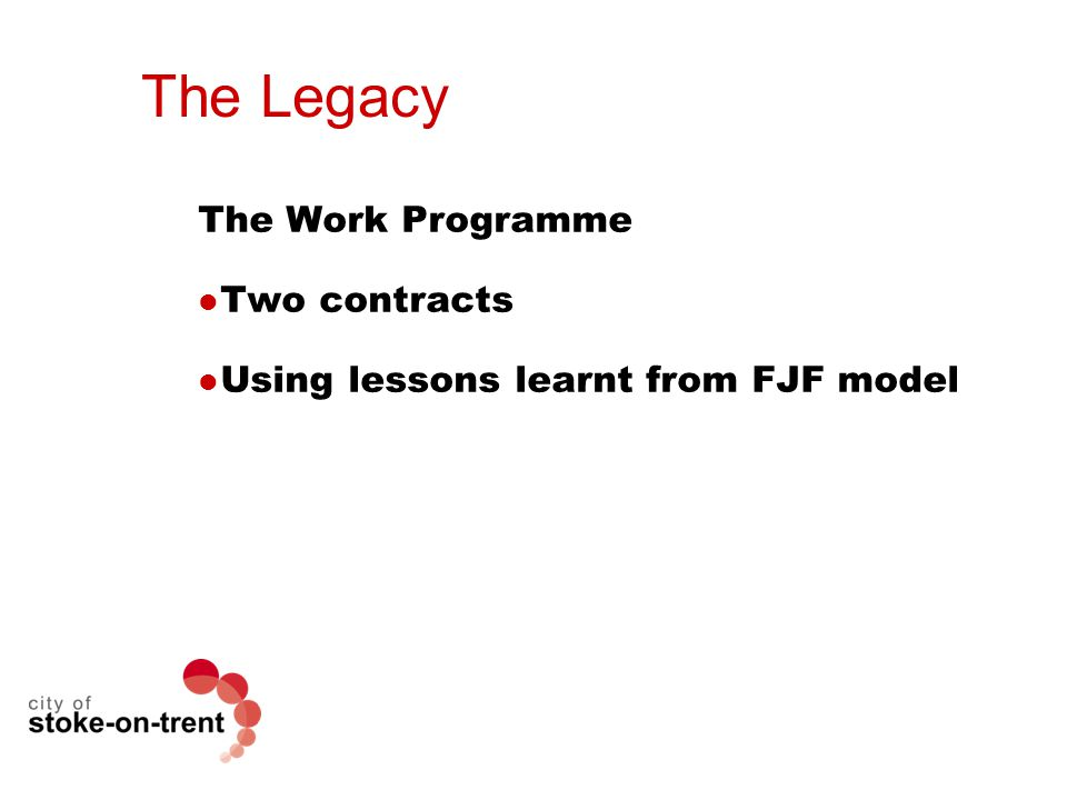The Legacy The Work Programme Two contracts Using lessons learnt from FJF model