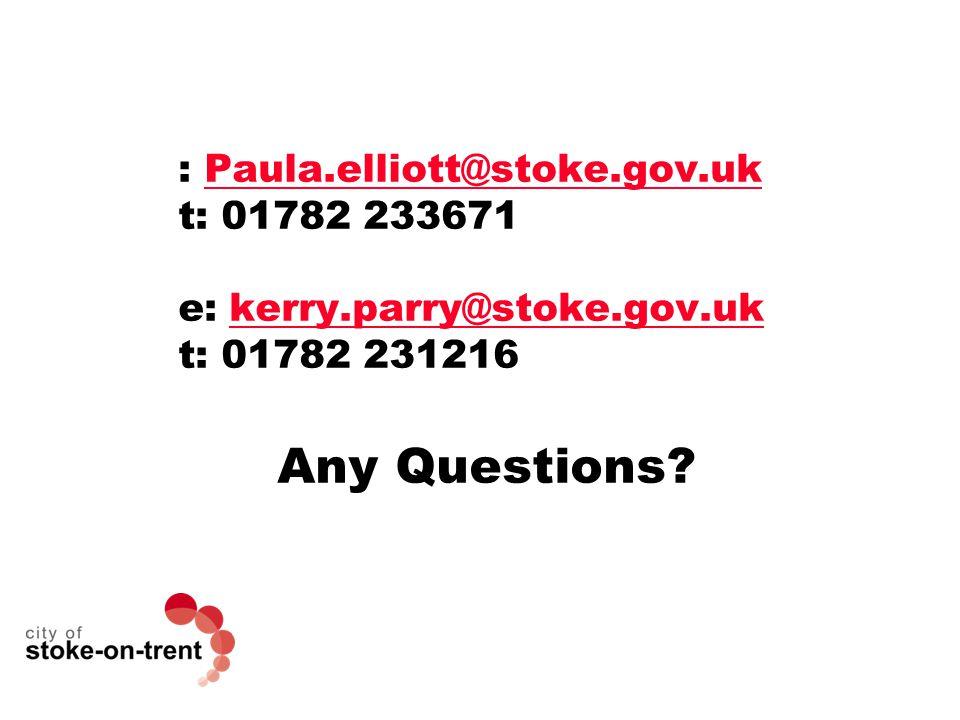 : Paula.elliott@stoke.gov.ukPaula.elliott@stoke.gov.uk t: 01782 233671 e: kerry.parry@stoke.gov.ukkerry.parry@stoke.gov.uk t: 01782 231216 Any Questions