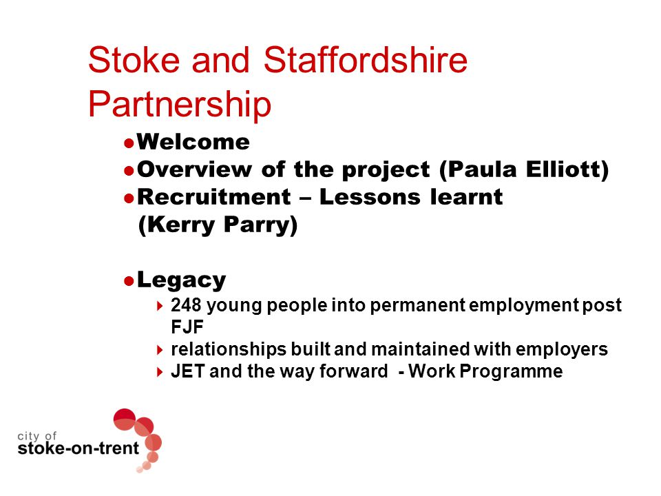Stoke and Staffordshire Partnership Welcome Overview of the project (Paula Elliott) Recruitment – Lessons learnt (Kerry Parry) Legacy  248 young people into permanent employment post FJF  relationships built and maintained with employers  JET and the way forward - Work Programme