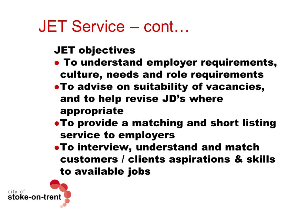 JET Service – cont… JET objectives To understand employer requirements, culture, needs and role requirements To advise on suitability of vacancies, and to help revise JD's where appropriate To provide a matching and short listing service to employers To interview, understand and match customers / clients aspirations & skills to available jobs