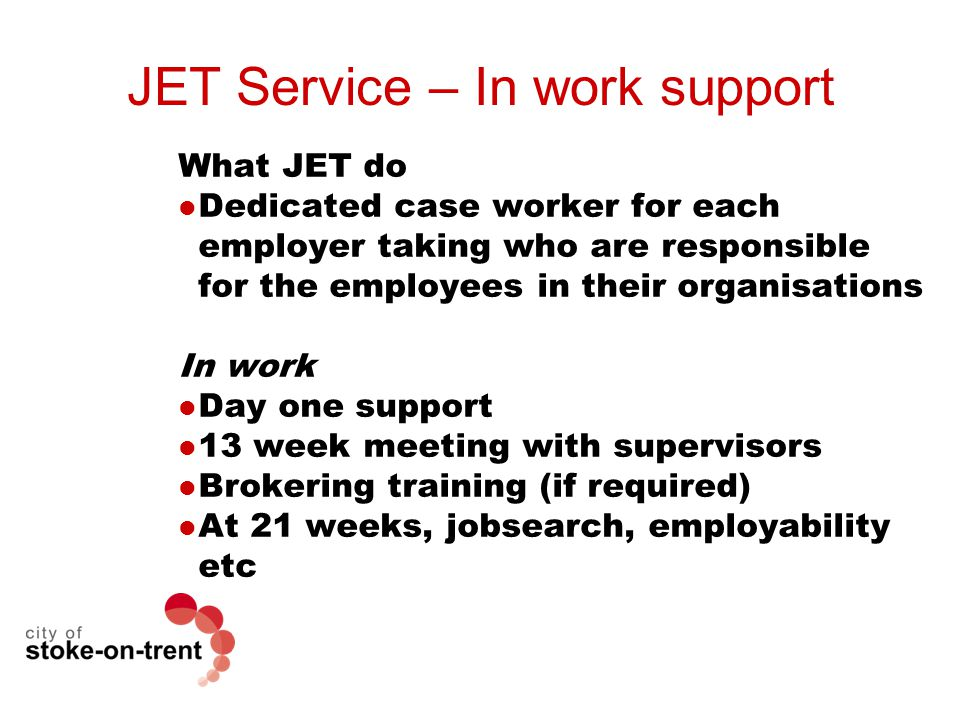 JET Service – In work support What JET do Dedicated case worker for each employer taking who are responsible for the employees in their organisations In work Day one support 13 week meeting with supervisors Brokering training (if required) At 21 weeks, jobsearch, employability etc