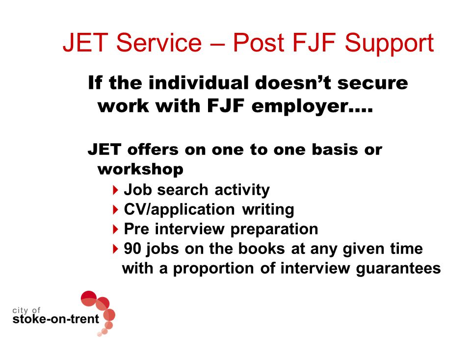 JET Service – Post FJF Support If the individual doesn't secure work with FJF employer…. JET offers on one to one basis or workshop  Job search activ