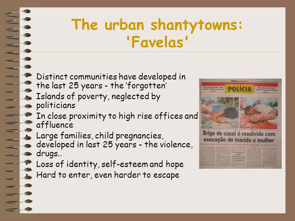 The urban shantytowns: Favelas Distinct communities have developed in the last 25 years - the 'forgotten' Islands of poverty, neglected by politicians In close proximity to high rise offices and affluence Large families, child pregnancies, developed in last 25 years - the violence, drugs..
