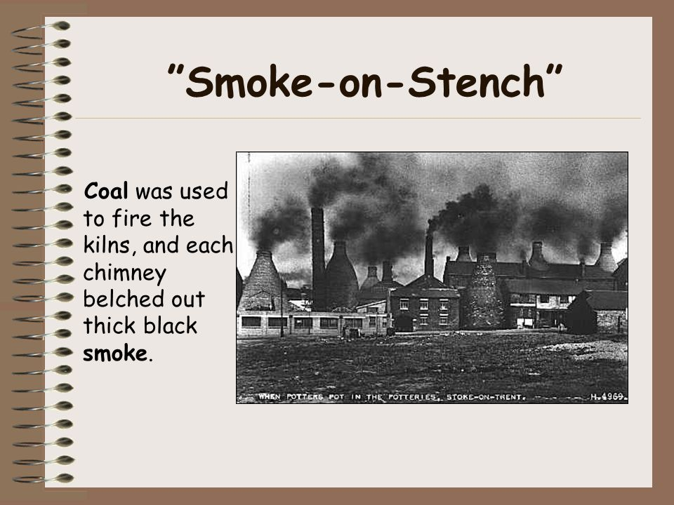 Smoke-on-Stench Coal was used to fire the kilns, and each chimney belched out thick black smoke.