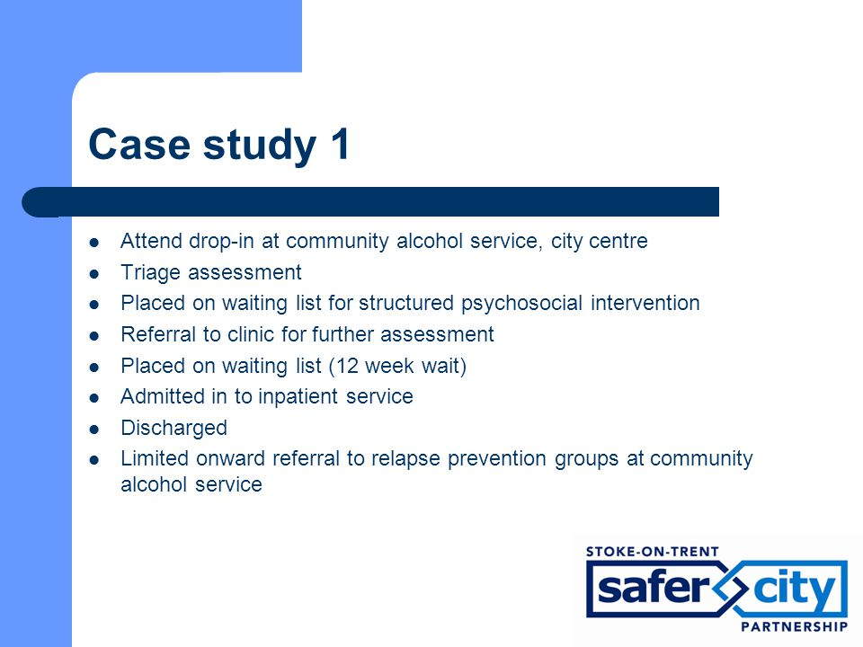 Case study 1 Attend drop-in at community alcohol service, city centre Triage assessment Placed on waiting list for structured psychosocial intervention Referral to clinic for further assessment Placed on waiting list (12 week wait) Admitted in to inpatient service Discharged Limited onward referral to relapse prevention groups at community alcohol service