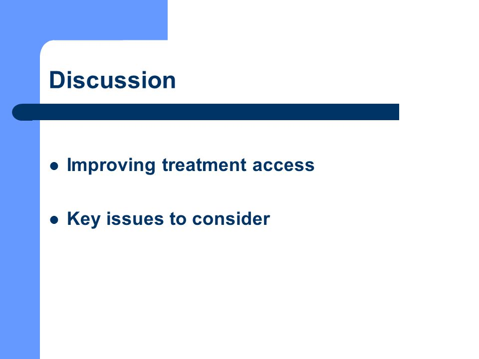 Discussion Improving treatment access Key issues to consider